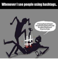 ~Beast~: Whenever Isee people using hashtags.  #dying paint blood  not having fun hurts  #unfair #wtf #ouch  #sunny day ~Beast~