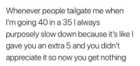 me irl: Whenever people tailgate me when  I'm going 40 in a 35 l always  purposely slow down because it's like l  gave you an extra 5 and you didn't  appreciate it so now you get nothing me irl