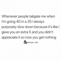 Funny, Memes, and Appreciate: Whenever people tailgate me when  I'm going 40 in a 35lalways  purposely slow down because it's like l  gave you an extra 5 and you didn't  appreciate it so now you get nothing  @sarcasm_only (via unknown)