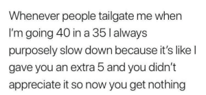 me irl by KevlarYarmulke MORE MEMES: Whenever people tailgate me when  I'm going 40 in a 35 l always  purposely slow down because it's like l  gave you an extra 5 and you didn't  appreciate it so now you get nothing me irl by KevlarYarmulke MORE MEMES