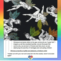 """Children, Community, and Lgbt: Whenever someone refers to the gay community as """"queer folk"""" I  imagine us all like woodland sprites, we are the queer folk  community, we are born of flowers and fairy dust, we are  destroying the sanctity of marriages and corrupting children  #throws a handful of glitter and abducts ur firstborn child  makes out with your son and lures him into the woods, never to be seen  again""""  UNITED Those queer folk... Fabulous fairies frolicking & fornicating! LGBT LGBTUN rainbownation rainbow_nation_us queerhumor stereotypes LGBTPride LoveIsLove Homosexual Queer Lesbian Gay Bisexual Transgender Pansexual Asexual Polysexual GenderEquality Agender GenderQueer GenderFluid LGBTQ"""