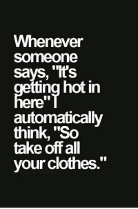 """- Pam: Whenever  Someone  says, 'T's  etting hot in  ere  automatically  think, """"So  take off all  your clothes. - Pam"""