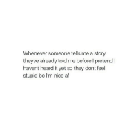 http://iglovequotes.net/: Whenever someone tells me a story  theyve already told me before l pretend I  havent heard it yet so they dont feel  stupid bc I'm nice af http://iglovequotes.net/