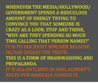 """Crazy, Energy, and Fake: WHENEVER THE MEDIA/HOLLYWOOD/  GOVERNMENT SPENDS A RIDICULOUS  AMOUNT OF ENERGY TRYING TO  CONVINCE YOU THAT SOMEONE IS  CRAZY AS A LOON, STOP AND THINK,  WHY ARE THEY SPENDING SO MUCH  TIME CALLING THAT PERSON NAMES?""""  IT IS TO DISCREDIT HIM/HER BECAUSE  HE/SHE SPEAKS THE TRUTH  THIS IS A FORM OF BRAINWASHING AND  PROPAGANDA.  IT IS ALL OUTLINED IN SAUL ALINSKY'S  RULES FOR RADICALS. GOOGLE IT."""