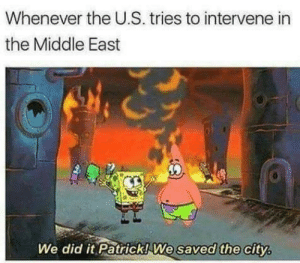 The Middle, Job, and Middle East: Whenever the U.S. tries to intervene in  the Middle East  We did it Patrick!We saved the city Solid 10/10 job