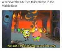 Memes, History, and The Middle: Whenever the US tries to intervene in the  Middle East  We did it Patrick! We saved the cityb history memes for the W