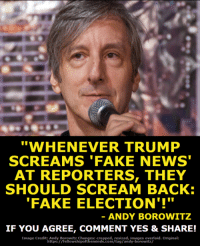 "Fake, Memes, and News: ""WHENEVER TRUMP  SCREAMS 'FAKE NEWS  AT REPORTERS, THEY  SHOULD SCREAM BACK:  FAKE ELECTION'!""  ANDY BOROWITZ  IF YOU AGREE, COMMENT YES & SHARE!  Image Credit: Andy Borowitz Chan  : cropped, resized, images overlaid. Original:  https://fellowshipoftheminds.com/tag/andy-borowitz/ Don't you agree?"