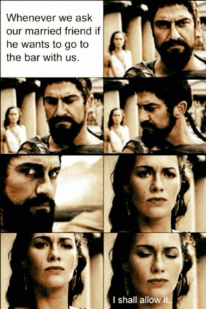 Memes, 🤖, and Ask: Whenever we ask  our married friend if  he wants to go to  the bar with us.  I shall allow it. DV6