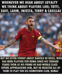 Club, Memes, and World: WHENEVER WE HEAR ABOUT LOYALTY  WE THINK ABOUT PLAYERS LIKE; TOTTI  XAVI, LAHM, INIESTA, TERRY & CASILLAS  ROMA  BUT WE OFTEN FORGET ABOUT DANIELE DE ROSSI, WHO  HAS BEEN PLAYING FOR ROMA SINCE HIS TEENAGE  YEARS! EVEN AT HIS PRIME HE HAD WORLD CLASS  OFFERS APPROACHING HIM, BUT HE REJECTED ALL OF  THEM TO PLAY FOR HIS HOMETOWN CLUB, ROMA! De Rossi 👏⚽️