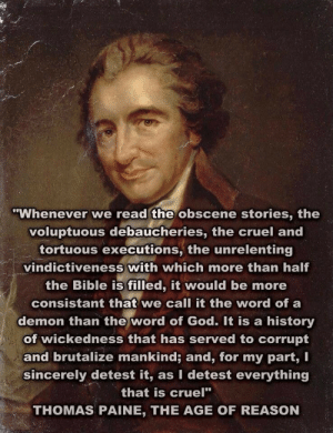 "scientificphilosopher:  I often think of this quote when I hear people saying that the founding fathers were all christians and that the US has always been a christian nation. And then I think of Inigo Montoya: 'You keep using that word. I do not think it means what you think it means.'  3 Thomas Paine 3: ""Whenever we read the obscene stories, the  voluptuous debaucheries, the cruel and  tortuous executions, the unrelenting  vindictiveness with which more than half  the Bible is filled, it would be more  consistant that we call it the word of a  demon than the word of God. It is a history  of wickedness that has served to corrupt  and brutalize mankind; and, for my part, I  sincerely detest it, as I detest everything  that is cruel""  THOMAS PAINE, THE AGE OF REASON scientificphilosopher:  I often think of this quote when I hear people saying that the founding fathers were all christians and that the US has always been a christian nation. And then I think of Inigo Montoya: 'You keep using that word. I do not think it means what you think it means.'  3 Thomas Paine 3"