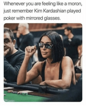 Never forget: Whenever you are feeling like a moron,  just remember Kim Kardashian played  poker with mirrored glasses. Never forget