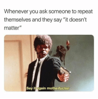 "Memes, Say It, and 🤖: Whenever you ask someone to repeat  themselves and they say ""it doesn't  matter""  Say it again motherfucker Just say it (@fvckyoumeme)"