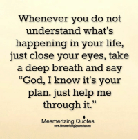 "God, Life, and Memes: Whenever you do not  understand what's  happening in your life,  just close your eyes, take  a deep breath and say  ""God, I know it's your  plan. just help me  through it  33  Mesmerizing Quotes  www.MesmerizingQuotes4u.com"