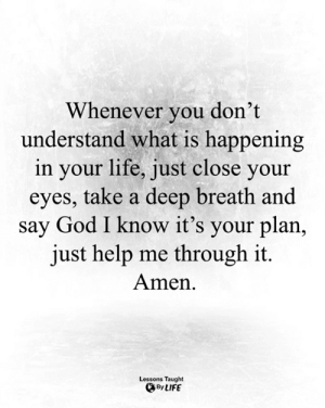 <3: Whenever you don't  understand what is happening  in your life, just close your  eyes, take a deep breath and  say God I know it's your plan,  just help me through it.  Amen  Lessons Taught  By LIFE <3