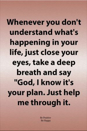 "Deep Breath: Whenever you don't  understand what's  happening in your  life, just close your  eyes, take a deep  breath and say  ""God, I know it's  your plan. Just help  me through it.  Be Positive  Be Happy"