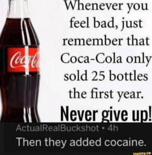 Found on iFunny: Whenever you  feel bad, just  remember that  CocaCoCoca-Cola only  sold 25 bottles  the first year.  Never give up!  ActualRealBuckshot 4h  Then they added cocaine.  ifunny.ce Found on iFunny