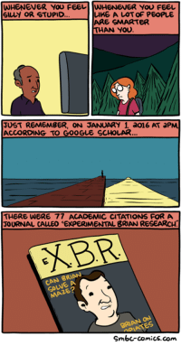 http://www.smbc-comics.com/comic/feeling-stupid: WHENEVER YOU FEEL llWHENENER YOU FEEL  SILLY OR STUPID.  LIKE A LOT OF PEOPLE  ARE SMARTER  THAN YOU.  JUST REMEMBER, ON JANUARY 1. a016 AT aPM  ACCORDING TO GOOGLE SCHOLAR  THERE WERE 77  ACADEMIC CITATIONS FOR A  JOURNAL CALLEO EXPERIMENTAL BRIAN RESEARCH  KBR  CAN BRIAN  UNE Smba comics.com http://www.smbc-comics.com/comic/feeling-stupid