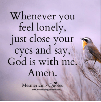 lonely: Whenever you  feel lonely  just close your  s  eyes and say,  God is with me.  Amen  Mesmerizing Quotes  www.MesmerizingQuotes4u.com