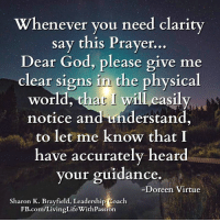 Memes, Prayer, and Passionate: Whenever you need clarity  say this Prayer  Dear God, please give me  clear signs in the physical  world, that will eas  notice and understand,  to let me know that I  have accurately heard  your guidance.  Doreen Virtue  Sharon K. Brayfield, Leadership Coach  E.com/LivingLifeWithPassion <3 Living Life With Passion