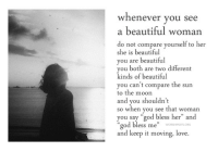 """Beautiful, God, and Love: whenever you see  a beautiful woman  do not compare yourself to her  she is beautiful  vou are beautiful  you both are two different  kinds of beautiful  you can't compare the sun  to the moon  and you shouldn't  so when you see that woman  you say """"god bless her"""" and  """"god bless me""""  and keep it moving, love."""