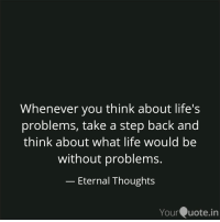 RT @Iifeinword: Life problem's https://t.co/jD3UxV7ryN: Whenever you think about life's  problems, take a step back and  think about what life would be  without problems.  Eternal Thoughts  YourQuote.in RT @Iifeinword: Life problem's https://t.co/jD3UxV7ryN