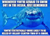 Memes, Shark, and Ocean: WHENEVER YOU'RE AFRAID TO SWIM  OUT IN THE OCEAN, JUST REMEMBER  YOU'RESTATISTICALLY MORE LIKELY TO BE  KILIED BY HILIARY CLINTON THAN BY A SHARK Fun Fact of the Day. 😱