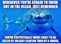 Memes, Politics, and Shark: WHENEVER YOURE AFRAID TO SWIM  OUT IN THE OCEAN, JUST REMEMBER  YOU'RESTATISTICALLY MORE LIKELY TO BE  ILLED BY HILIARY CUNTON THAN BYA SHARK ----------------- Proud Partners 🗽🇺🇸: ★ @conservative.american 🇺🇸 ★ @raised_right_ 🇺🇸 ★ @conservativemovement 🇺🇸 ★ @millennial_republicans🇺🇸 ★ @keepamerica.us 🇺🇸 ★ @the.conservative.patriot 🇺🇸 ★ @conservative.female 🇺🇸 ★ @brunetteandpolitical 🇺🇸 ★ @emmarcapps 🇺🇸 ----------------- bluelivesmatter backtheblue whitehouse politics lawandorder conservative patriot republican goverment capitalism usa ronaldreagan trump merica presidenttrump makeamericagreatagain trumptrain trumppence2016 americafirst immigration maga army navy marines airforce coastguard military armedforces ----------------- The Conservative Nation does not own any of the pictures or memes posted. We try our best to give credit to the picture's rightful owner.