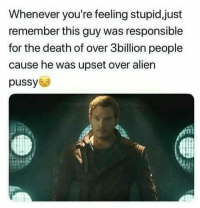 Be Like, Marvel Comics, and Pussy: Whenever you're feeling stupid,just  remember this guy was responsible  for the death of over 3billion people  cause he was upset over alien  pussy