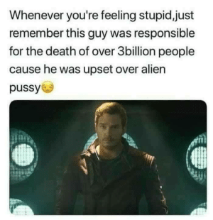 Pussy, Alien, and Death: Whenever you're feeling stupid,just  remember this guy was responsible  for the death of over 3billion people  cause he was upset over alien  pussy Green puss..