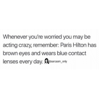 SarcasmOnly: Whenever you're worried you may be  acting crazy, remember: Paris Hilton has  brown eyes and wears blue contact  @sarcasm on  ly SarcasmOnly
