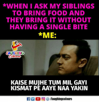 Food, Indianpeoplefacebook, and Single: WHENI ASK MY SIBLINGS  TO BRING FOOD AND  THEY BRING IT WITHOUT  HAVING A SINGLE BITE  *ME:  LAUGHING  KAISE MUJHE TUM MIL GAYI  KISMAT PE AAYE NAA YAKIN  Ca 2 0回  /laughingcolours