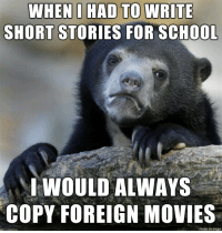 Movies, Imgur, and Never: WHENI HAD TO WRITE  SHORT STORIES FOR SCH00  IWOULD ALWAYS  COPY FOREIGN MOVIES  made on imgur I was never the creative type