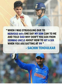 """<3: """"WHENI WAS STRUGGLING DUE TO  NERVOUS 90's ONE DAY MY SON CAM TO ME  AND TOLD DAD WHY DON'T YOU ASK FROM  SEHWAG UNCLE ABOUT HOW TO HIT A SIX  WHEN YOU ARE BATTING AT 99 """"  SACHIN TENDULKAR <3"""