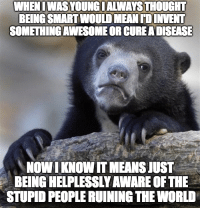 The Worst, Mean, and World: WHENI WAS YOUNGIALWAYS THOUGHT  BEING SMART WOULD MEAN TDINVENT  SOMETHING AWESOME OR CUREADISEASE  NOWI KNOW IT MEANS JUST  BEING HELPLESSLY AWARE OFTHE  STUPID PEOPLE RUINING THE WORLD The worst part is I know I'm one of them...