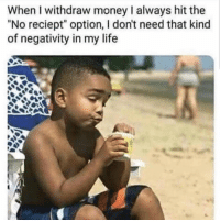 "Life, Money, and Hood: WhenI withdraw money I always hit the  ""No reciept"" option, I don't need that kind  of negativity in my life Who can relate!? 😩😂"