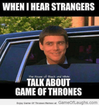 Black and White: WHENIHEAR STRANGERS  The House of Black and White  TALK ABOUT  GAME OF THRONES  Enjoy Game of Thrones Memes at  GameofLaughs.com