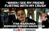 Crush, Indianpeoplefacebook, and Friend: *WHENISEE MY FRIEND  FLIRTING WITH MY CRUSH  LAUGHING  Colours  ITNA MAARUNGA  BHIKHARI BHEEKH NAHIN DEGA
