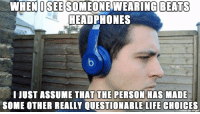 """Life, Memes, and Beats: WHENOSEE SOMEONEWEARING  BEATS  HEADPHONES  I JUST ASSUME THAT THE PERSON HAS MADE  SOME OTHER REALLY QUESTIONABLE LIFE CHOICES  mage on imgur <p>Questionable Life Choices via /r/memes <a href=""""http://ift.tt/2wSvOzV"""">http://ift.tt/2wSvOzV</a></p>"""