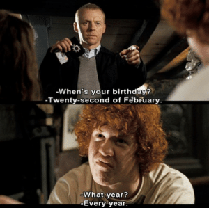 Birthday, Memes, and Happy Birthday: -When's your birthday?  Twenty-second of February.  What year?  Every year. Happy Birthday to the ginger guy from Hot Fuzz!