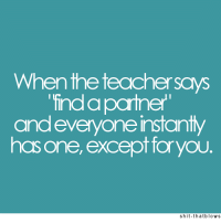 Except For You: Whenthe teacher says  find apartner  and everyone instantly  has one, except for you  shit-thatblows