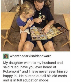 "Dad, Dank, and Lol: whenthedarkisoldandworn  My daughter went to my husband and  said ""Dad, have you ever heard of  Pokemon?"" and I have never seen him so  happy lol. He busted out all his old cards  and is in full education mode Very entertaining by thatrandomretard MORE MEMES"