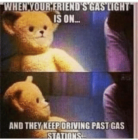 Memes, Gas Station, and 🤖: WHENTOUR FRIENDS GAS LIGHT  IS ON...  AND THEY KEEPDRIVING PAST GAS  STATIONS 👀😂😂😂