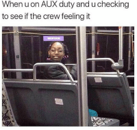Funny, The Crew, and Crew: Whenuon AUX duty and u checking  to see if the crew feeling it 👀😂😂