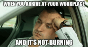 Every f**king day….: WHENYOU ARRIVE AT YOUR WORKPLACE  AND ITS NOT BURNING Every f**king day….