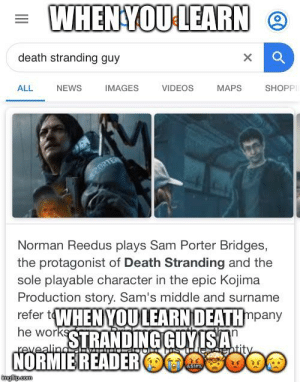 I am so angery I am shaking: WHENYOU LEARN O  death stranding guy  SHOPPI  NEWS  IMAGES  VIDEOS  MAPS  ALL  PORTE  Norman Reedus plays Sam Porter Bridges,  the protagonist of Death Stranding and the  sole playable character in the epic Kojima  Production story. Sam's middle and surname  td  refer 1WHEN YOU LEARN DEATHmpany  he workSTRANDINGGUY ISA  revealing  entity  NORMIE READERO  8SIPK  imgilip.com I am so angery I am shaking