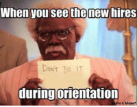 new memes: Whenyou see the new hires  DONT  duringorientation  ake a Meme.