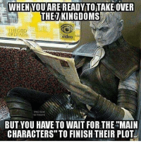 "How do you guys think the show will end? Having Daenerys or anyone else that's expected to be on the Iron Throne would be such a boring ending..🤔: WHENYOUAREREADYTOTAKE OVER  THEZKINGDOMS  THE GOD  ideo  o3813  BUTYOU HAVE TO WAIT FOR THE ""MAIN  CHARACTERS"" TO FINISH THEIR PLOT How do you guys think the show will end? Having Daenerys or anyone else that's expected to be on the Iron Throne would be such a boring ending..🤔"