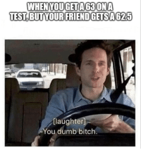 Bitch, Dumb, and Memes: WHENYOUGETA63ONA  TEST,BUT YOURFRIENDGETSA625  [laughter  You dumb bitch Filthy peasant via /r/memes http://bit.ly/2CYCZs1