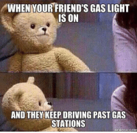 Dank, Driving, and Friends: WHENYOUR FRIEND'S GAS LIGHT  IS ON  AND THEY KEEP DRIVING PAST GAS  STATIONS  MEMEFUL COM