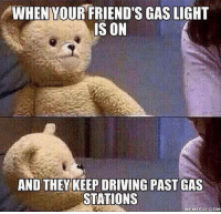 Driving, Friends, and Meme: WHENYOUR FRIEND'S GAS LIGHT  IS ON  AND THEY KEEP DRIVING PAST GAS  STATIONS  MEMEFUL COM